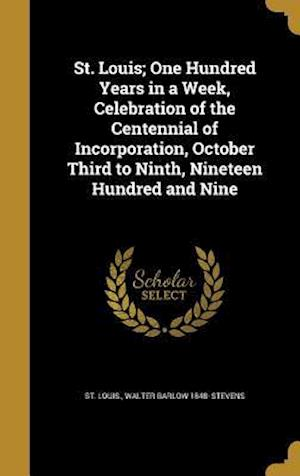 Bog, hardback St. Louis; One Hundred Years in a Week, Celebration of the Centennial of Incorporation, October Third to Ninth, Nineteen Hundred and Nine af Walter Barlow 1848- Stevens