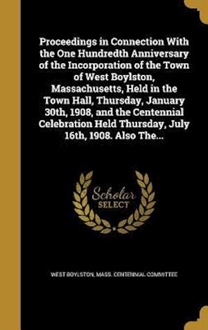 Bog, hardback Proceedings in Connection with the One Hundredth Anniversary of the Incorporation of the Town of West Boylston, Massachusetts, Held in the Town Hall,