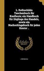 L. Rothschilds Taschenbuch Fur Kaufleute; Ein Handbuch Fur Zoglinge Des Handels, Sowie Ein Nachschlagebuch Fur Jedes Kontor .. af L. Rothschild