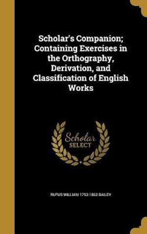 Bog, hardback Scholar's Companion; Containing Exercises in the Orthography, Derivation, and Classification of English Works af Rufus William 1793-1863 Bailey