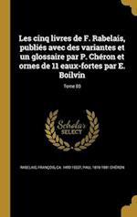 Les Cinq Livres de F. Rabelais, Publies Avec Des Variantes Et Un Glossaire Par P. Cheron Et Ornes de 11 Eaux-Fortes Par E. Boilvin; Tome 03 af Paul 1819-1881 Cheron