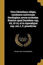 Vera Christiana Religio, Continens Universam Theologiam Novae Ecclesiae. Domino Apud Danielem Cap. VII, 13-14, Et in Apocalypsi Cap. XXI, 1, 2. Praedi