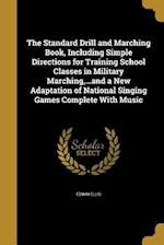 The Standard Drill and Marching Book, Including Simple Directions for Training School Classes in Military Marching, ...and a New Adaptation of Nationa af Edwin Ellis
