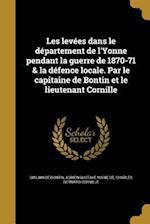 Les Levees Dans Le Departement de L'Yonne Pendant La Guerre de 1870-71 & La Defence Locale. Par Le Capitaine de Bontin Et Le Lieutenant Cornille af Charles Bernard Cornille
