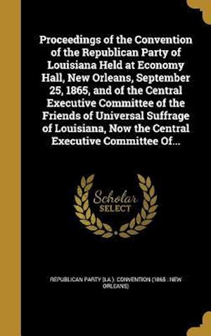 Bog, hardback Proceedings of the Convention of the Republican Party of Louisiana Held at Economy Hall, New Orleans, September 25, 1865, and of the Central Executive