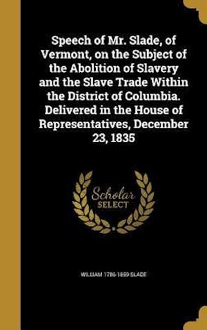 Bog, hardback Speech of Mr. Slade, of Vermont, on the Subject of the Abolition of Slavery and the Slave Trade Within the District of Columbia. Delivered in the Hous af William 1786-1859 Slade