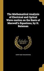The Mathematical Analysis of Electrical and Optical Wave-Motion on the Basis of Maxwell's Equations, by H. Bateman af Harry 1882-1946 Bateman