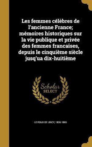 Bog, hardback Les Femmes Celebres de L'Ancienne France; Memoires Historiques Sur La Vie Publique Et Privee Des Femmes Francaises, Depuis Le Cinquieme Siecle Jusq'ua