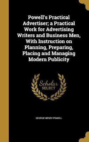 Bog, hardback Powell's Practical Advertiser; A Practical Work for Advertising Writers and Business Men, with Instruction on Planning, Preparing, Placing and Managin af George Henry Powell