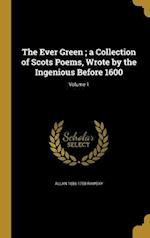 The Ever Green; A Collection of Scots Poems, Wrote by the Ingenious Before 1600; Volume 1