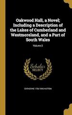 Oakwood Hall, a Novel; Including a Description of the Lakes of Cumberland and Westmoreland, and a Part of South Wales; Volume 2 af Catherine 1756-1846 Hutton