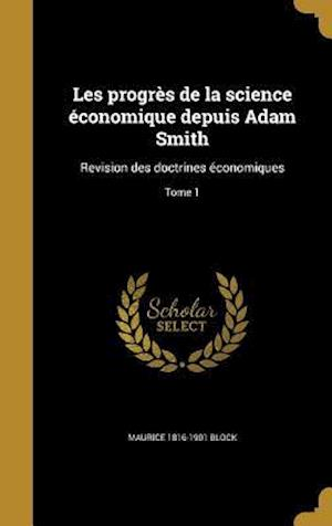 Bog, hardback Les Progres de La Science Economique Depuis Adam Smith af Maurice 1816-1901 Block