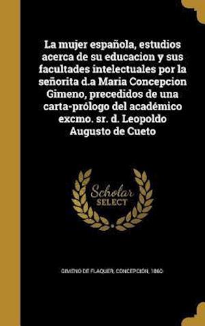 Bog, hardback La Mujer Espanola, Estudios Acerca de Su Educacion y Sus Facultades Intelectuales Por La Senorita D.a Maria Concepcion Gimeno, Precedidos de Una Carta