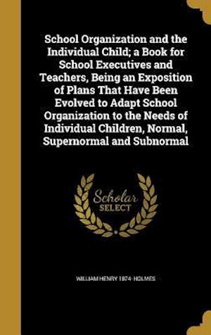 Bog, hardback School Organization and the Individual Child; A Book for School Executives and Teachers, Being an Exposition of Plans That Have Been Evolved to Adapt af William Henry 1874- Holmes