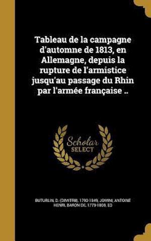 Bog, hardback Tableau de La Campagne D'Automne de 1813, En Allemagne, Depuis La Rupture de L'Armistice Jusqu'au Passage Du Rhin Par L'Armee Francaise ..