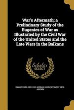 War's Aftermath; A Preliminary Study of the Eugenics of War as Illustrated by the Civil War of the United States and the Late Wars in the Balkans af David Starr 1851-1931 Jordan, Harvey Ernest 1878- Jordan