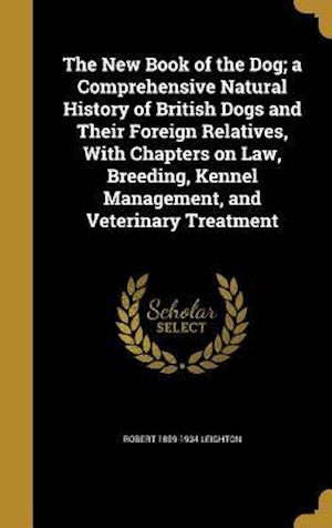 Bog, hardback The New Book of the Dog; A Comprehensive Natural History of British Dogs and Their Foreign Relatives, with Chapters on Law, Breeding, Kennel Managemen af Robert 1859-1934 Leighton