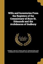 Wills and Inventories from the Registers of the Commissary of Bury St. Edmunds and the Archdeacon of Sudbury af Sammuel 1808-1871 Tymms