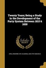 Twenty Years; Being a Study in the Development of the Party System Between 1815 & 1835 af Cyril Argentine 1872- Alington, John 1797-1868 Doyle