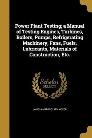 Bog, paperback Power Plant Testing; A Manual of Testing Engines, Turbines, Boilers, Pumps, Refrigerating Machinery, Fans, Fuels, Lubricants, Materials of Constructio af James Ambrose 1875- Moyer