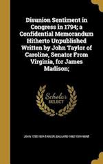 Disunion Sentiment in Congress in 1794; A Confidential Memorandum Hitherto Unpublished Written by John Taylor of Caroline, Senator from Virginia, for af John 1753-1824 Taylor, Gaillard 1862-1924 Hunt
