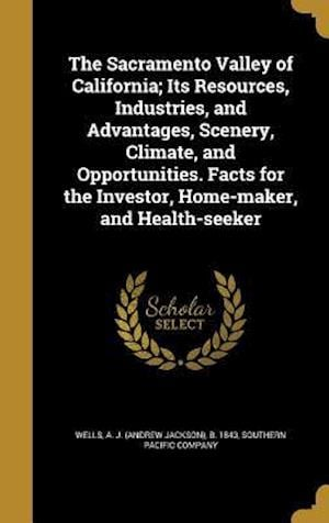 Bog, hardback The Sacramento Valley of California; Its Resources, Industries, and Advantages, Scenery, Climate, and Opportunities. Facts for the Investor, Home-Make