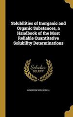 Solubilities of Inorganic and Organic Substances, a Handbook of the Most Reliable Quantitative Solubility Determinations af Atherton 1878- Seidell