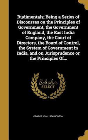 Bog, hardback Rudimentals; Being a Series of Discourses on the Principles of Government, the Government of England, the East India Company, the Court of Directors, af George 1791-1876 Norton