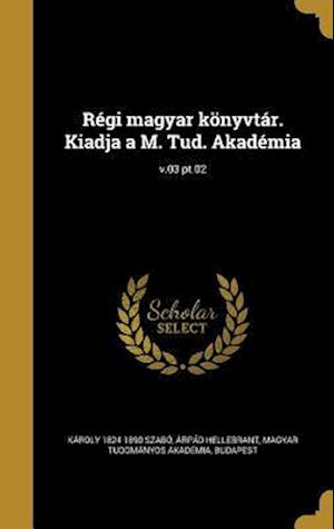 Bog, hardback Regi Magyar Konyvtar. Kiadja A M. Tud. Akademia; V.03 PT.02 af Arpad Hellebrant, Karoly 1824-1890 Szabo