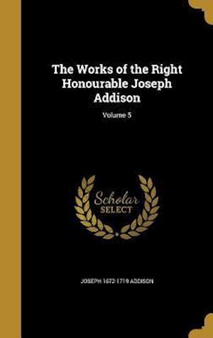 Bog, hardback The Works of the Right Honourable Joseph Addison; Volume 5 af Joseph 1672-1719 Addison