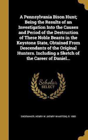 Bog, hardback A Pennsylvania Bison Hunt; Being the Results of an Investigation Into the Causes and Period of the Destruction of These Noble Beasts in the Keystone S