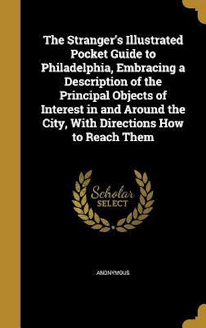 Bog, hardback The Stranger's Illustrated Pocket Guide to Philadelphia, Embracing a Description of the Principal Objects of Interest in and Around the City, with Dir