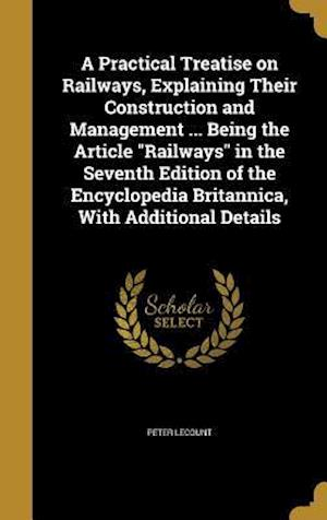 Bog, hardback A Practical Treatise on Railways, Explaining Their Construction and Management ... Being the Article Railways in the Seventh Edition of the Encycloped af Peter Lecount
