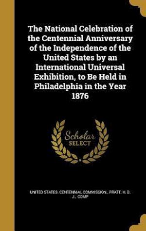 Bog, hardback The National Celebration of the Centennial Anniversary of the Independence of the United States by an International Universal Exhibition, to Be Held i