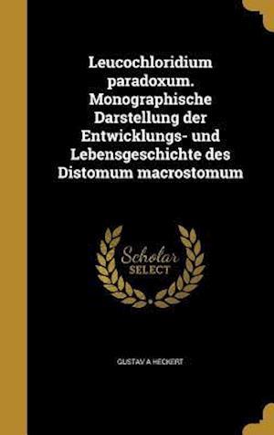 Bog, hardback Leucochloridium Paradoxum. Monographische Darstellung Der Entwicklungs- Und Lebensgeschichte Des Distomum Macrostomum af Gustav a. Heckert