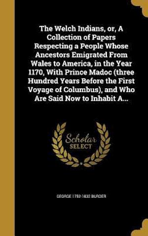 Bog, hardback The Welch Indians, Or, a Collection of Papers Respecting a People Whose Ancestors Emigrated from Wales to America, in the Year 1170, with Prince Madoc af George 1752-1832 Burder