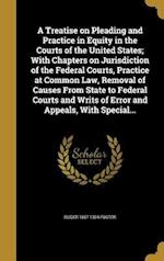 A Treatise on Pleading and Practice in Equity in the Courts of the United States; With Chapters on Jurisdiction of the Federal Courts, Practice at Com af Roger 1857-1924 Foster