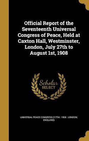 Bog, hardback Official Report of the Seventeenth Universal Congress of Peace, Held at Caxton Hall, Westminster, London, July 27th to August 1st, 1908