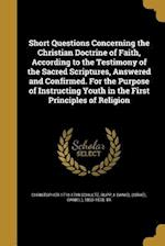 Short Questions Concerning the Christian Doctrine of Faith, According to the Testimony of the Sacred Scriptures, Answered and Confirmed. for the Purpo af Christopher 1718-1789 Schultz