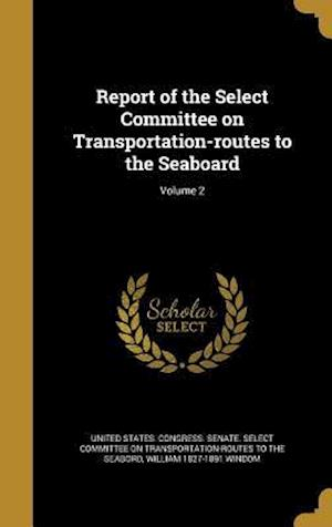 Bog, hardback Report of the Select Committee on Transportation-Routes to the Seaboard; Volume 2 af William 1827-1891 Windom