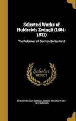 Selected Works of Huldreich Zwingli (1484-1531) af Ulrich 1484-1531 Zwingli, Samuel MacAuley 1851-1912 Jackson