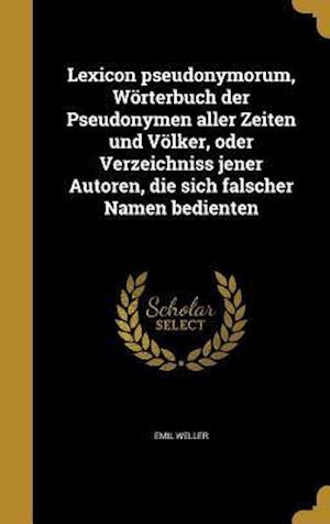 Bog, hardback Lexicon Pseudonymorum, Worterbuch Der Pseudonymen Aller Zeiten Und Volker, Oder Verzeichniss Jener Autoren, Die Sich Falscher Namen Bedienten af Emil Weller