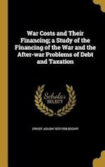 War Costs and Their Financing; A Study of the Financing of the War and the After-War Problems of Debt and Taxation af Ernest Ludlow 1870-1958 Bogart