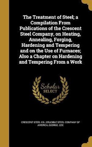 Bog, hardback The Treatment of Steel; A Compilation from Publications of the Crescent Steel Company, on Heating, Annealing, Forging, Hardening and Tempering and on af George Ede