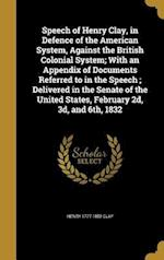 Speech of Henry Clay, in Defence of the American System, Against the British Colonial System; With an Appendix of Documents Referred to in the Speech;
