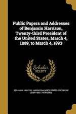 Public Papers and Addresses of Benjamin Harrison, Twenty-Third President of the United States, March 4, 1889, to March 4, 1893 af Benjamin 1833-1901 Harrison