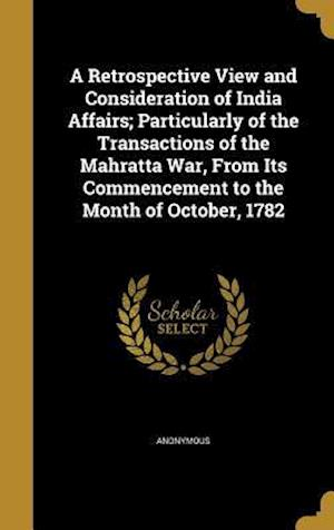 Bog, hardback A Retrospective View and Consideration of India Affairs; Particularly of the Transactions of the Mahratta War, from Its Commencement to the Month of O