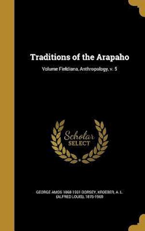 Bog, hardback Traditions of the Arapaho; Volume Fieldiana, Anthropology, V. 5 af George Amos 1868-1931 Dorsey