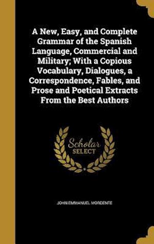 Bog, hardback A New, Easy, and Complete Grammar of the Spanish Language, Commercial and Military; With a Copious Vocabulary, Dialogues, a Correspondence, Fables, an af John Emmanuel Mordente