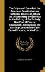The Origin and Growth of the American Constitution; An Historical Treatise in Which the Documentary Evidence as to the Making of the Entirely New Plan af Hannis 1851-1922 Taylor